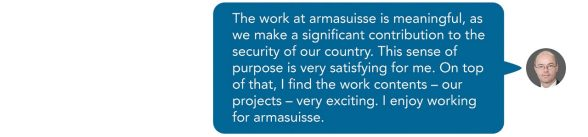 The work at armasuisse is meaningful, as we make a significant contribution to the security of our country. This sense of purpose is very satisfying for me. On top of that, I find the work contents – our projects – very exciting. I enjoy working for armasuisse. Sent as SMS