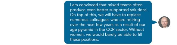 I am convinced that mixed teams often produce even better supported solutions. On top of this, we will have to replace numerous colleagues who are retiring over the next few years as a result of our age pyramid in the CCR sector. Without women, we would barely be able to fill these positions. Sent as SMS