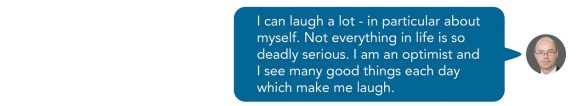I can laugh a lot - in particular about myself. Not everything in life is so deadly serious. I am an optimist and I see many good things each day which make me laugh. Sent as SMS