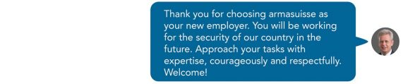 Thank you for choosing armasuisse as your new employer. You will be working for the security of our country in the future. Approach your tasks with expertise, courageously and respectfully. Welcome! Sent as SMS