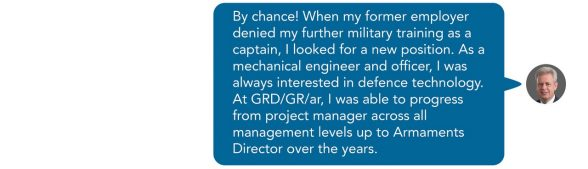 By chance! When my former employer denied my further military training as a captain, I looked for a new position. As a mechanical engineer and officer, I was always interested in defence technology. At GRD/GR/ar, I was able to progress from project manager across all management levels up to Armaments Director over the years. Sent as SMS