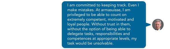 I am committed to keeping track. Even I make mistakes. At armasuisse, I am privileged to be able to count on extremely competent, motivated and loyal people. Without trust in them, without the option of being able to delegate tasks, responsibilities and competences at appropriate levels, my task would be unsolvable. Sent as SMS