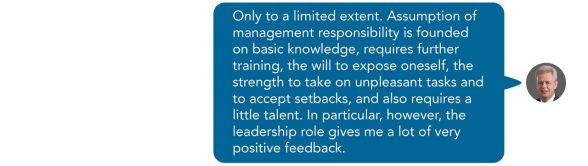 Only to a limited extent. Assumption of management responsibility is founded on basic knowledge, requires further training, the will to expose oneself, the strength to take on unpleasant tasks and to accept setbacks, and also requires a little talent. In particular, however, the leadership role gives me a lot of very positive feedback. Sent as SMS